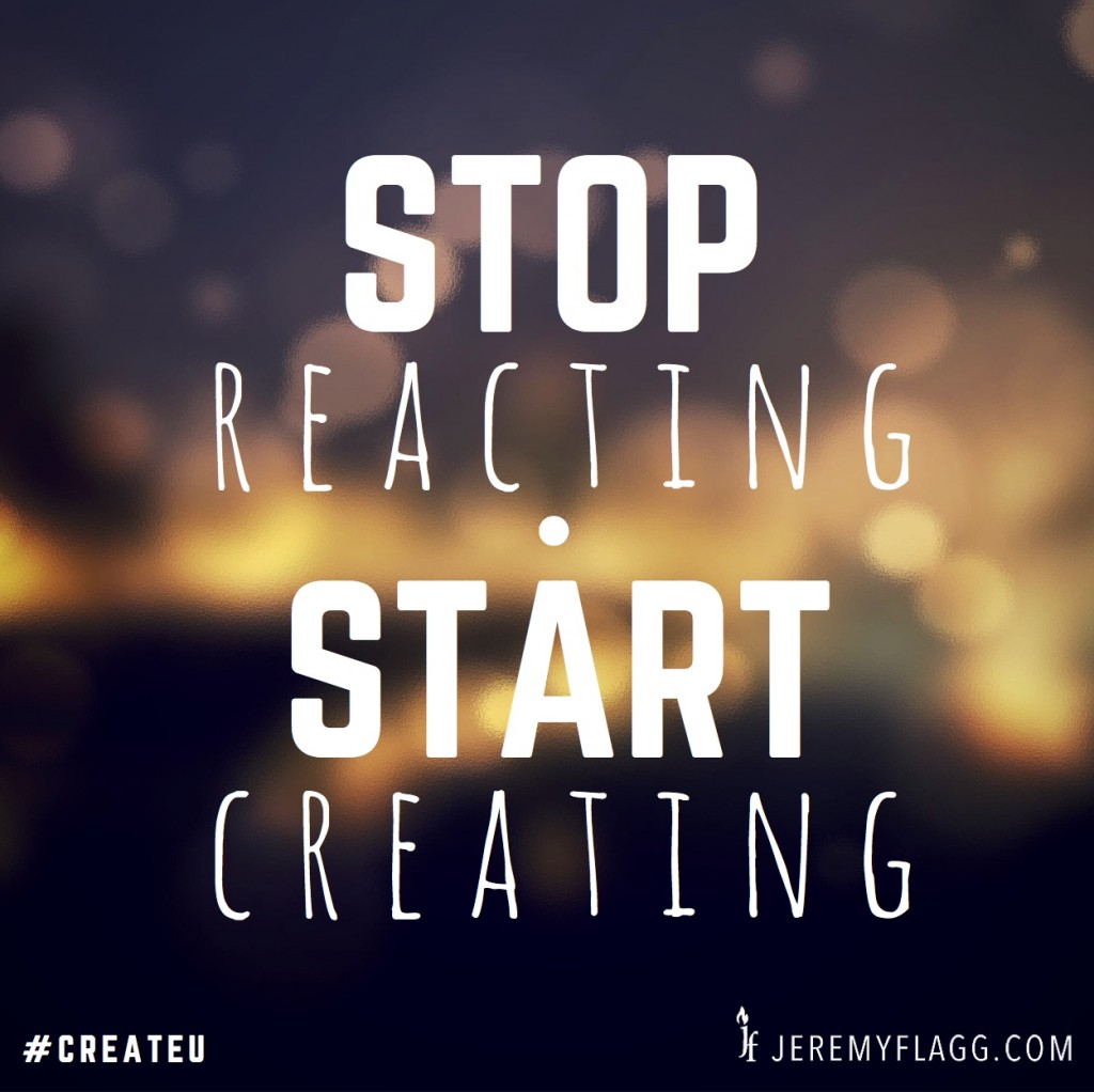 stop-reacting-start-creating-jeremy-flagg-quote